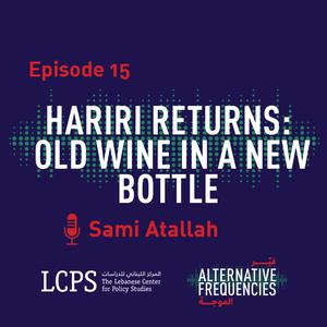 Listen to Episode 15 - Hariri Returns: Old Wine in a New Bottle