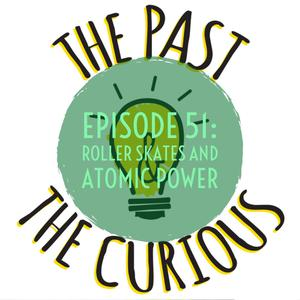 Listen to Episode 51: Roller Skates And Atomic Power